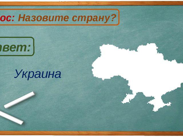 Украина Ответ: Вопрос: Назовите страну? У