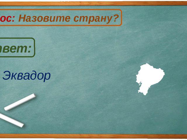 Эквадор Ответ: Вопрос: Назовите страну? Э
