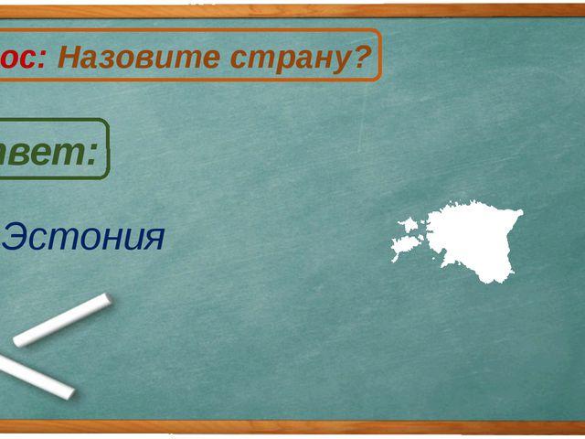 Эстония Ответ: Вопрос: Назовите страну? Э
