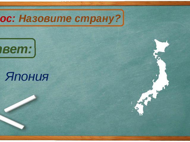 Япония Ответ: Вопрос: Назовите страну? Я