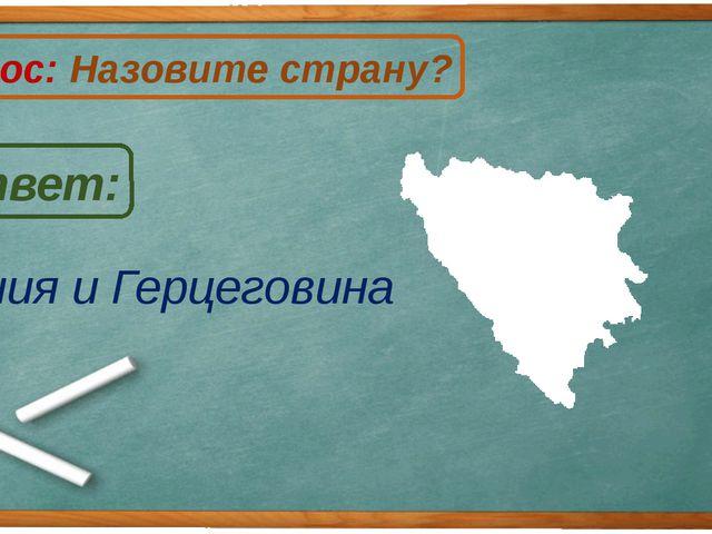 Босния и Герцеговина Ответ: Вопрос: Назовите страну? Б