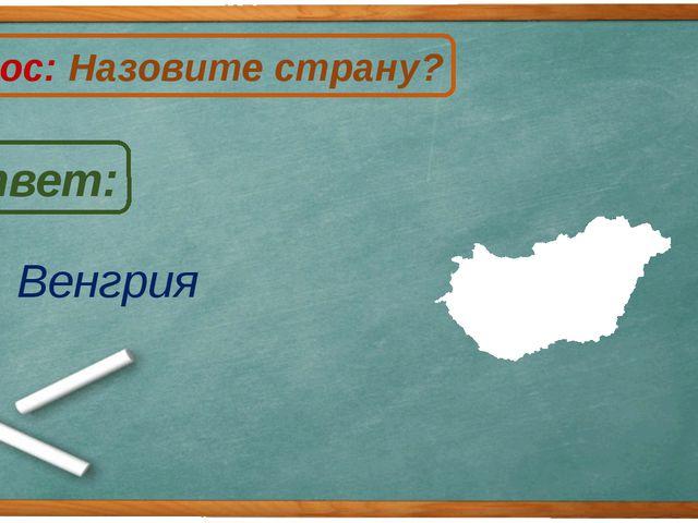 Венгрия Ответ: Вопрос: Назовите страну? В