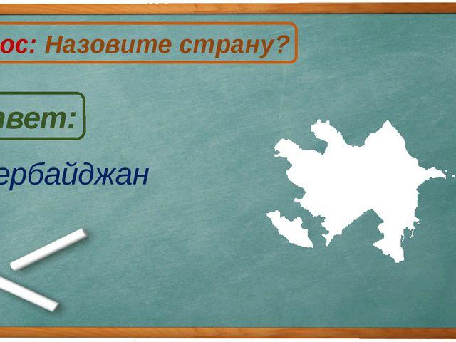Азербайджан Ответ: Вопрос: Назовите страну? А
