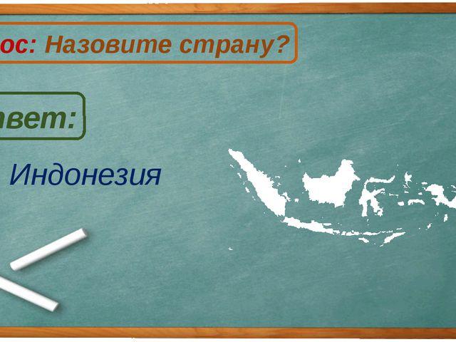 Индонезия Ответ: Вопрос: Назовите страну? И
