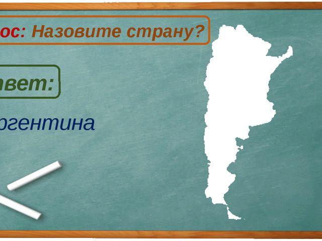 Аргентина Ответ: Вопрос: Назовите страну? А