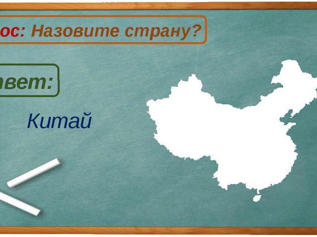 Китай Ответ: Вопрос: Назовите страну? К