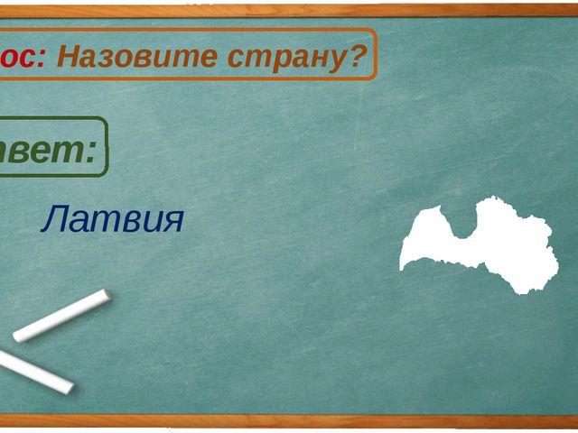 Латвия Ответ: Вопрос: Назовите страну? Л