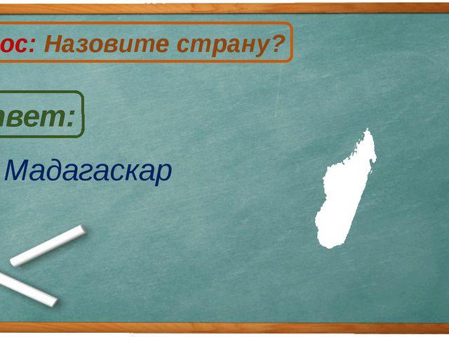 Мадагаскар Ответ: Вопрос: Назовите страну? М