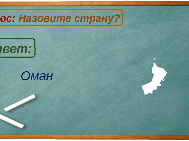 Оман Ответ: Вопрос: Назовите страну? О