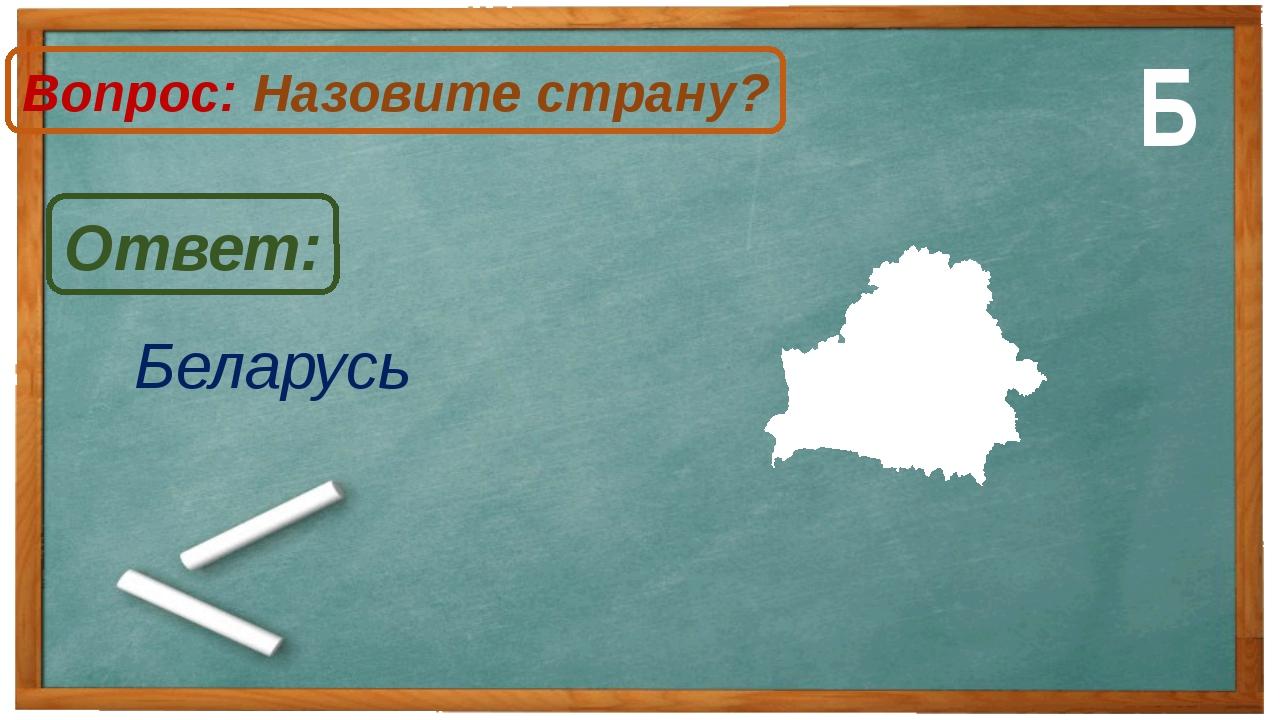 Беларусь Ответ: Вопрос: Назовите страну? Б