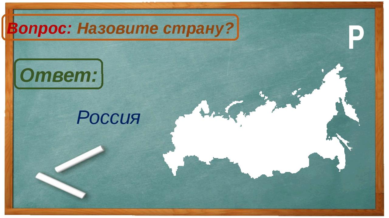 Россия Ответ: Вопрос: Назовите страну? Р