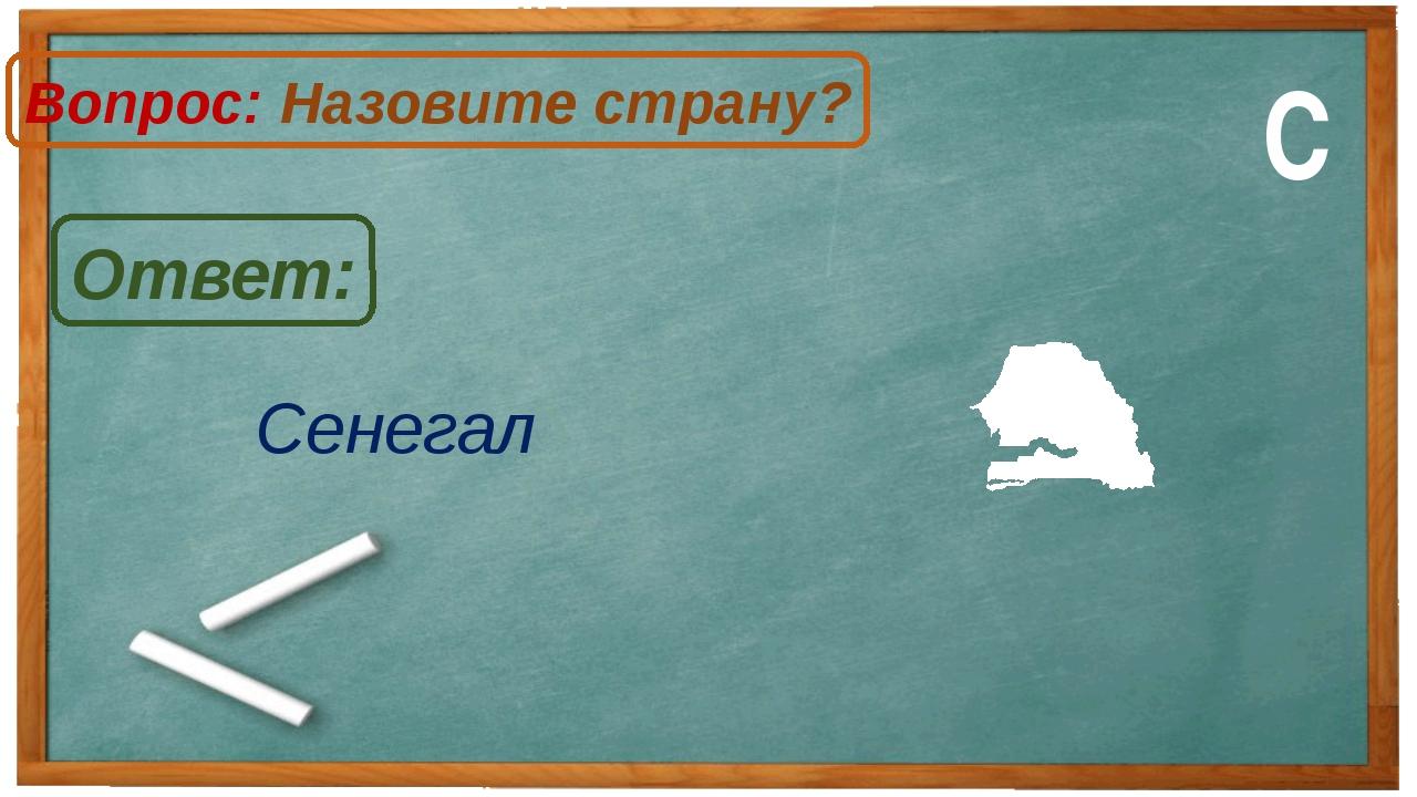 Сенегал Ответ: Вопрос: Назовите страну? С