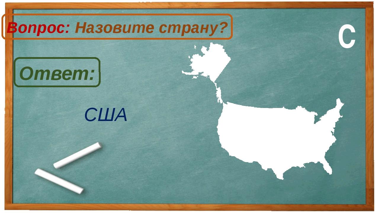 США Ответ: Вопрос: Назовите страну? С
