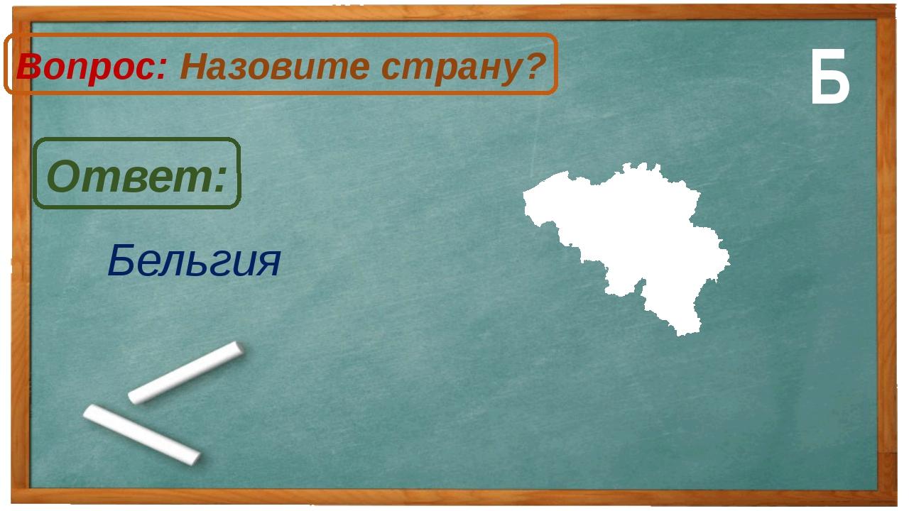 Бельгия Ответ: Вопрос: Назовите страну? Б