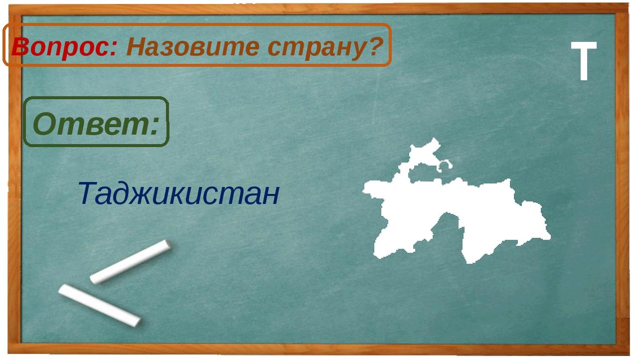 Таджикистан Ответ: Вопрос: Назовите страну? Т
