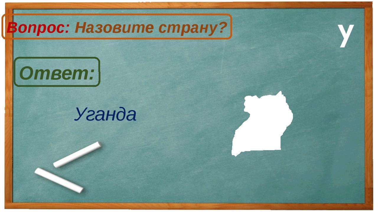 Уганда Ответ: Вопрос: Назовите страну? У