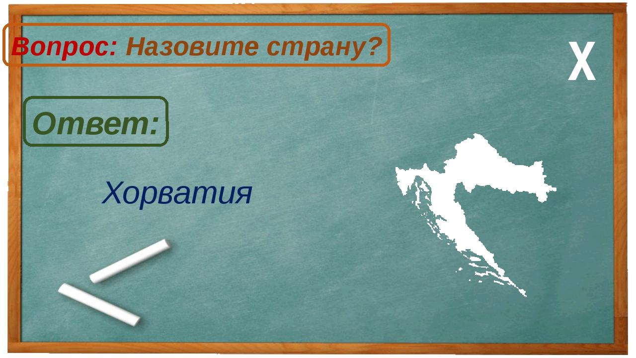 Хорватия Ответ: Вопрос: Назовите страну? Х