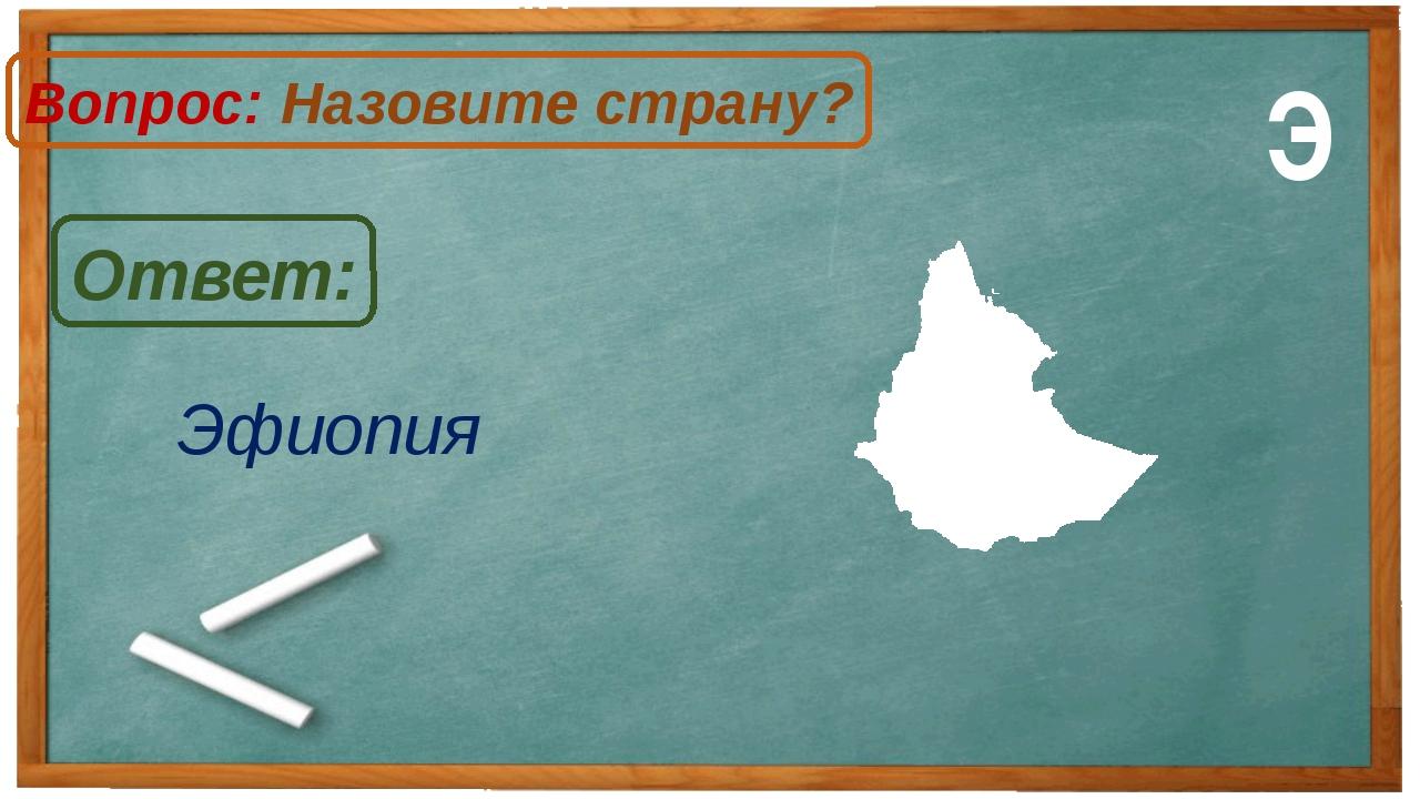 Эфиопия Ответ: Вопрос: Назовите страну? Э