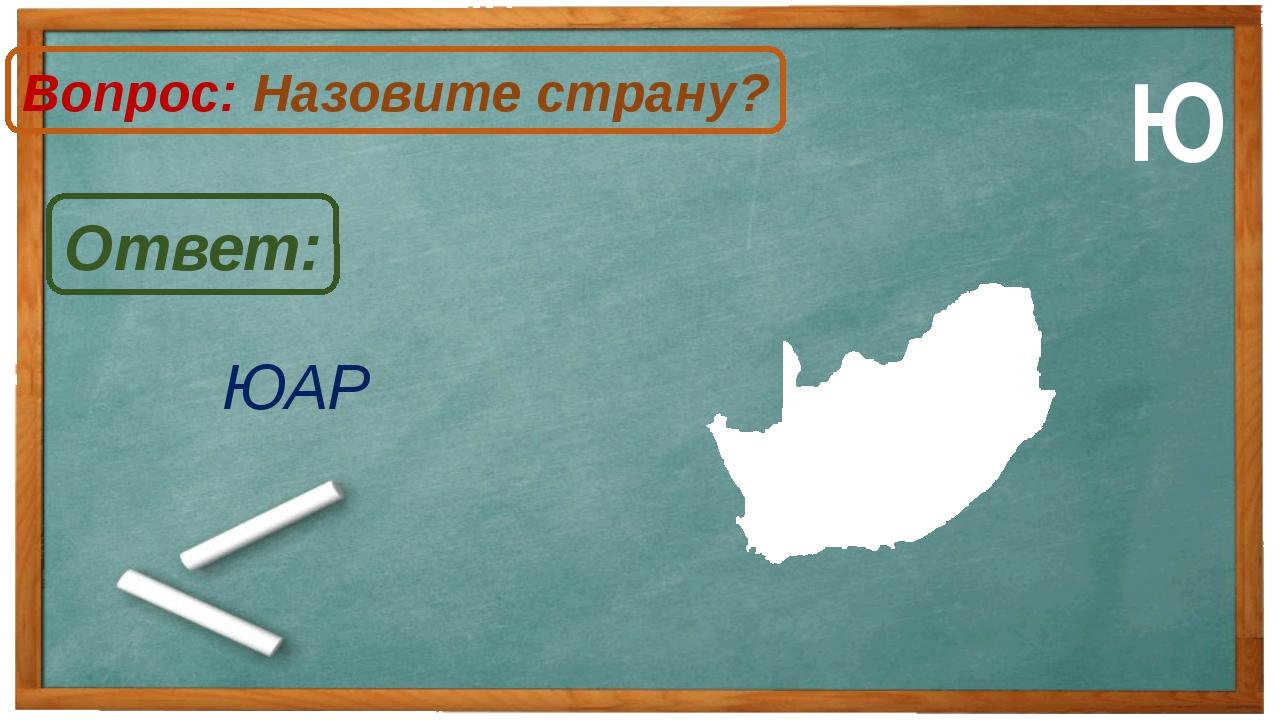 ЮАР Ответ: Вопрос: Назовите страну? Ю