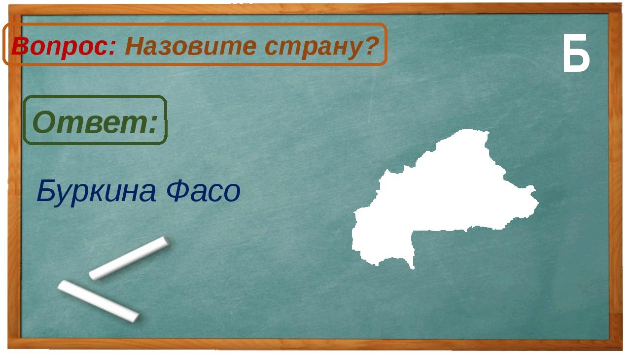 Буркина Фасо Ответ: Вопрос: Назовите страну? Б