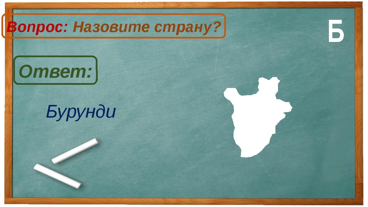 Бурунди Ответ: Вопрос: Назовите страну? Б