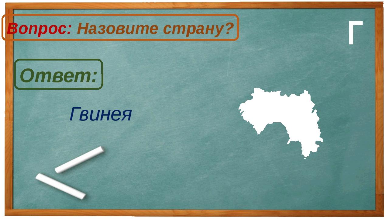 Гвинея Ответ: Вопрос: Назовите страну? Г