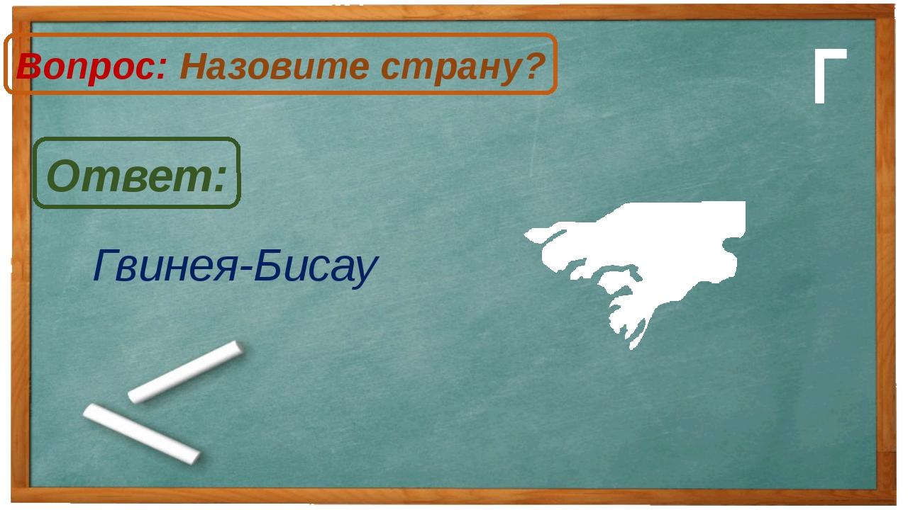 Гвинея-Бисау Ответ: Вопрос: Назовите страну? Г