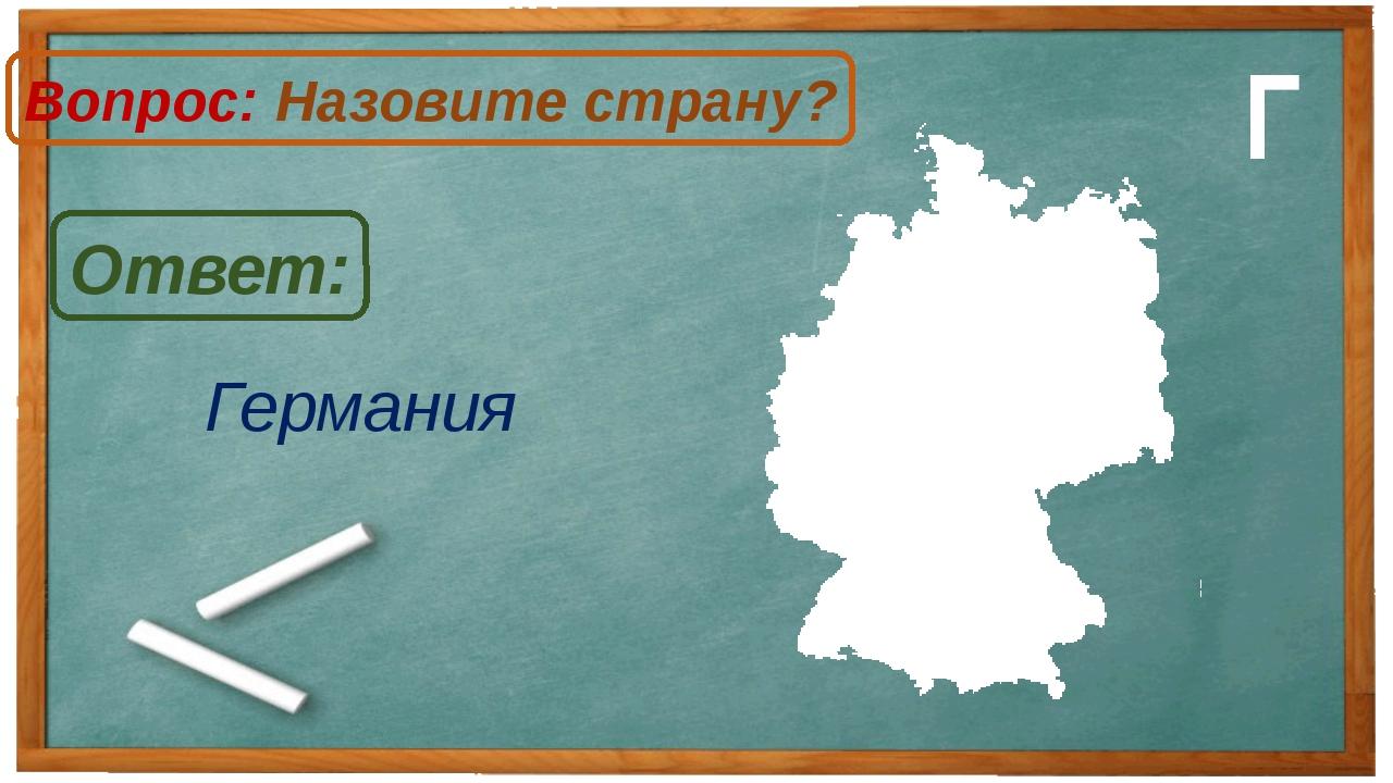 Германия Ответ: Вопрос: Назовите страну? Г