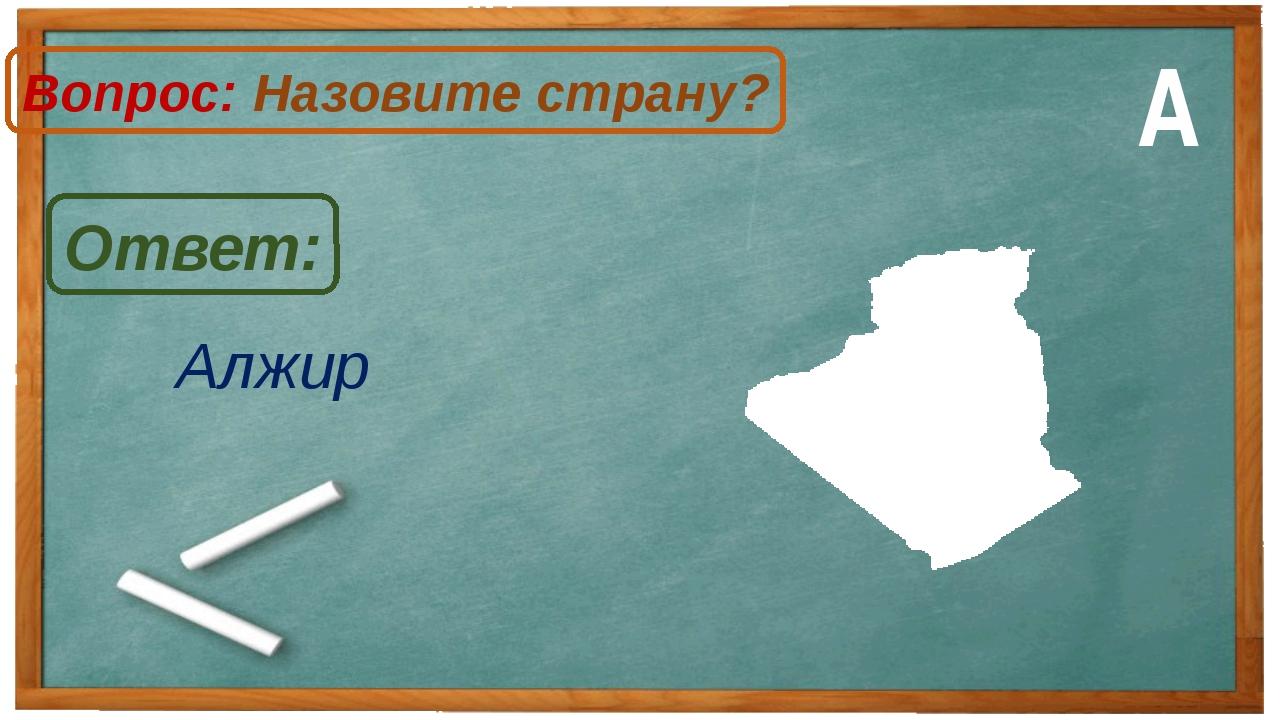 Алжир Ответ: Вопрос: Назовите страну? А
