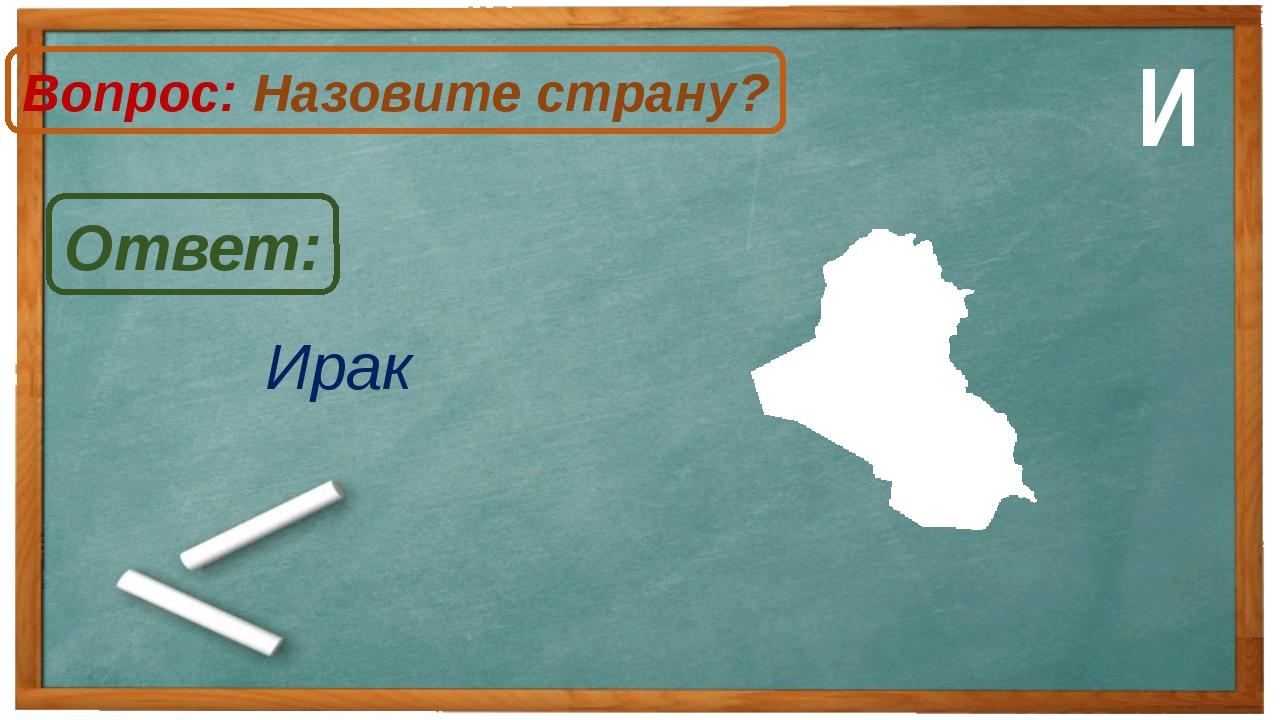Ирак Ответ: Вопрос: Назовите страну? И