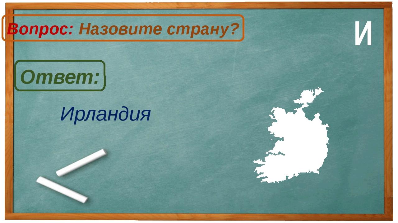 Ирландия Ответ: Вопрос: Назовите страну? И