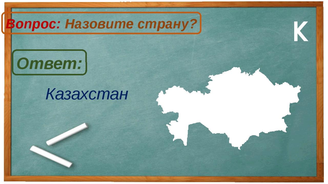 Казахстан Ответ: Вопрос: Назовите страну? К