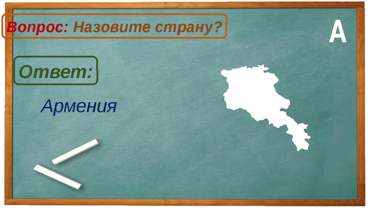 Армения Ответ: Вопрос: Назовите страну? А