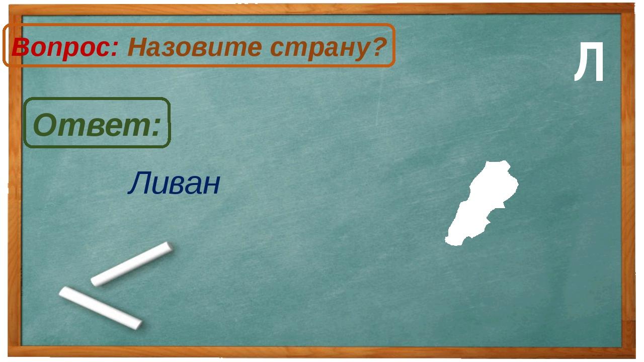 Ливан Ответ: Вопрос: Назовите страну? Л