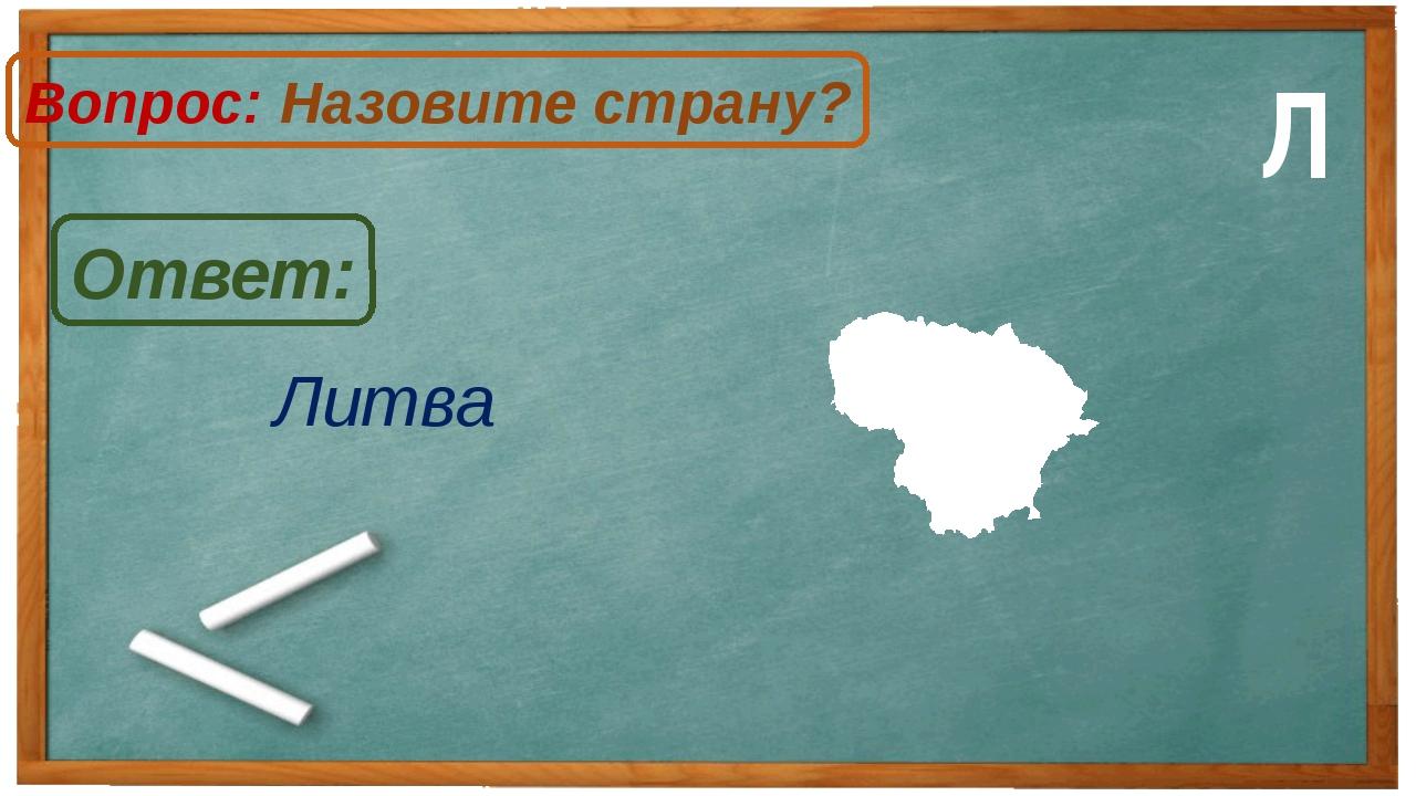 Литва Ответ: Вопрос: Назовите страну? Л