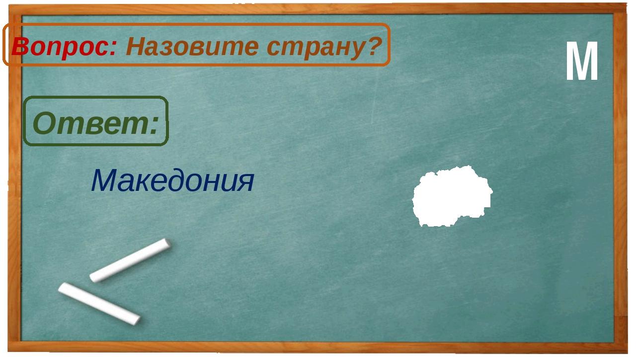 Македония Ответ: Вопрос: Назовите страну? М