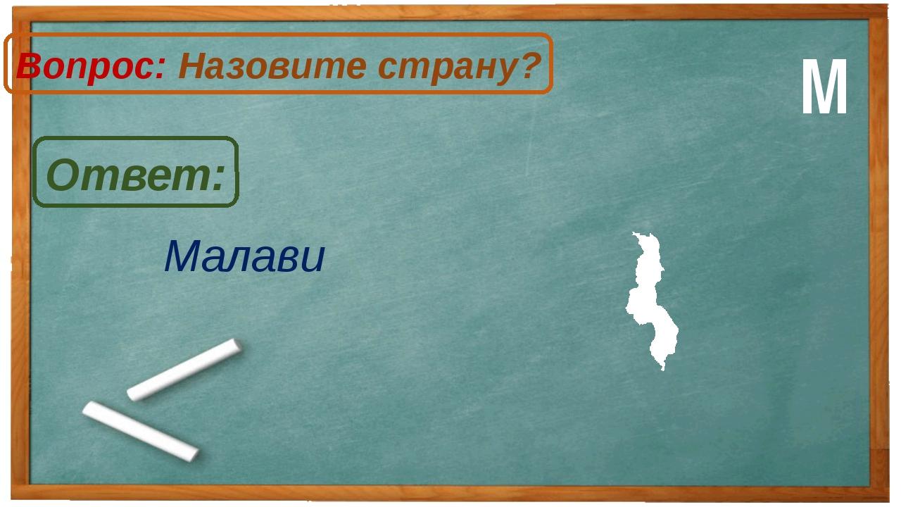 Малави Ответ: Вопрос: Назовите страну? М