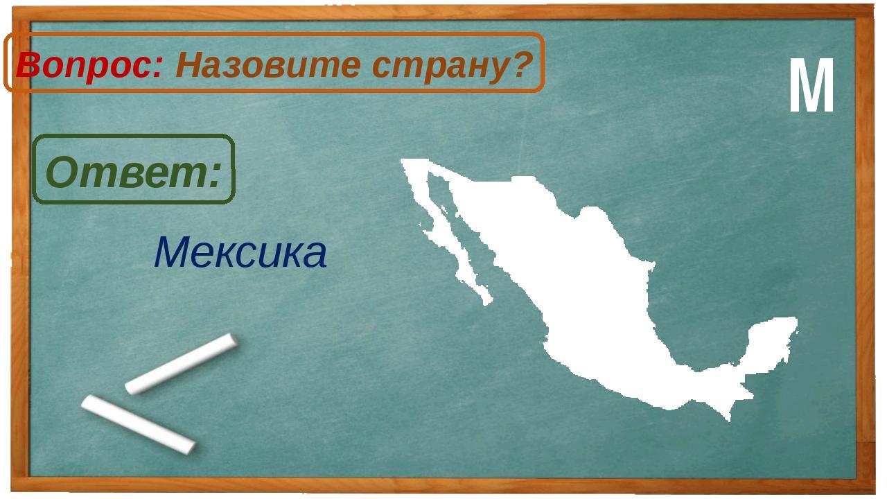 Мексика Ответ: Вопрос: Назовите страну? М