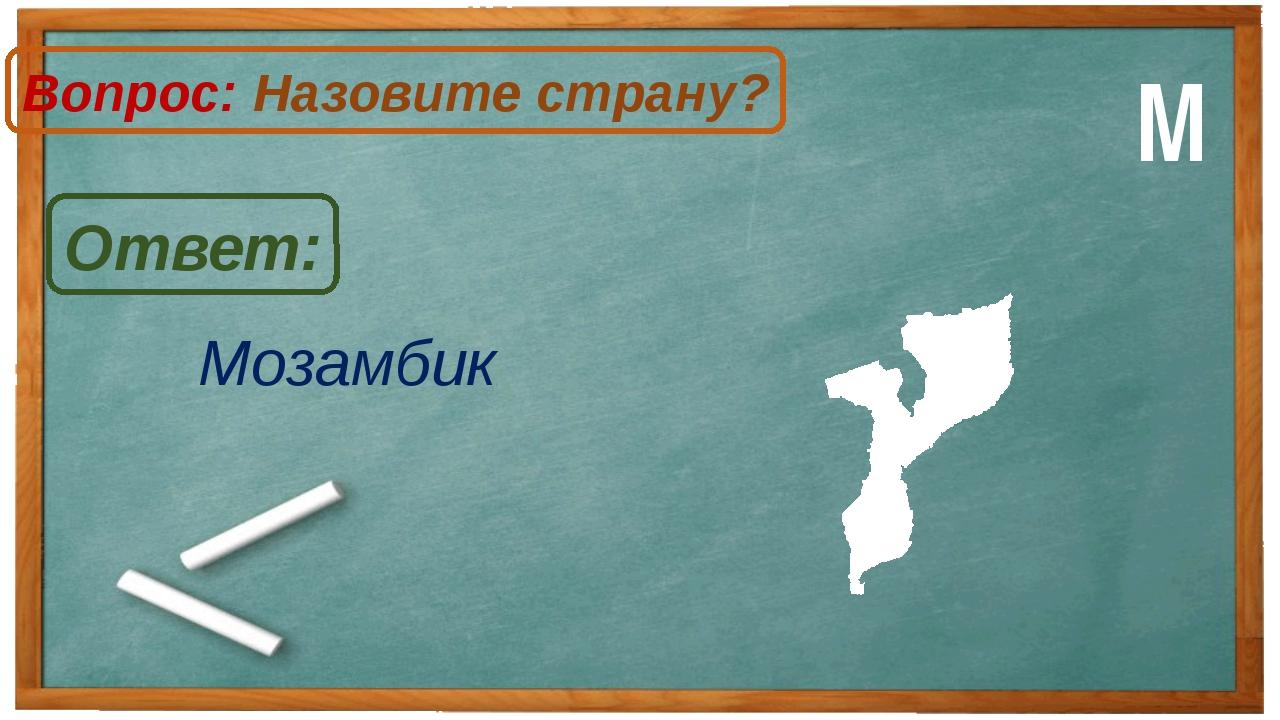Мозамбик Ответ: Вопрос: Назовите страну? М