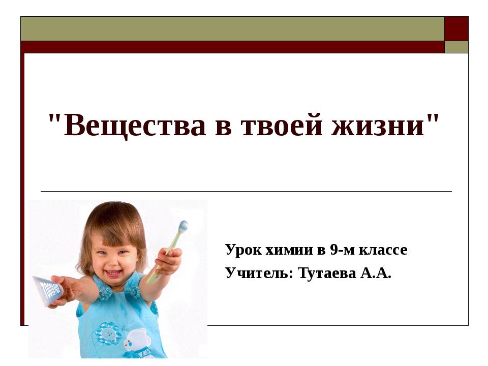 """""""Вещества в твоей жизни"""" Урок химии в 9-м классе Учитель: Тутаева А.А."""
