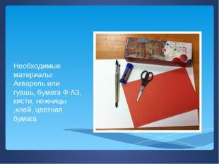 Необходимые материалы: Акварель или гуашь, бумага Ф А3, кисти, ножницы ,клей