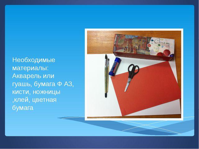Необходимые материалы: Акварель или гуашь, бумага Ф А3, кисти, ножницы ,клей...