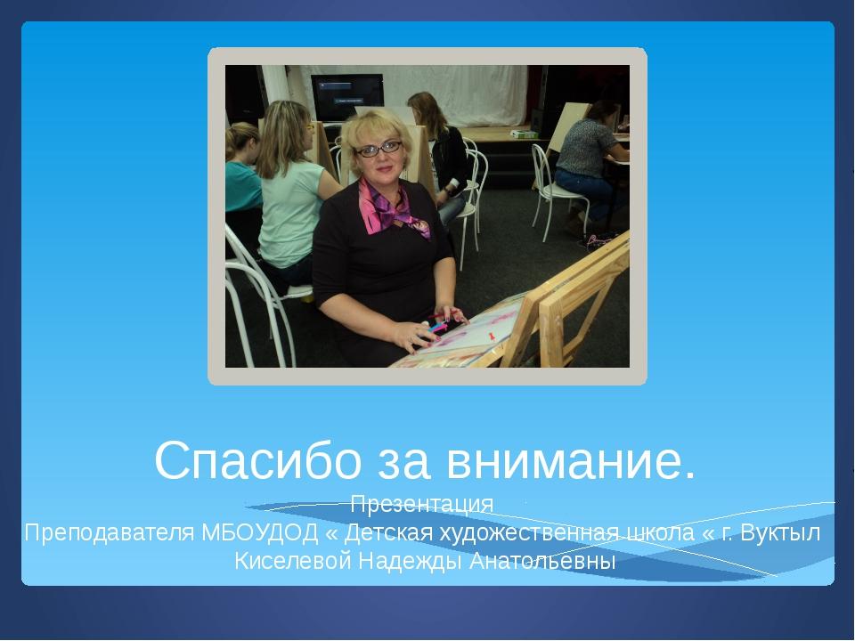 Спасибо за внимание. Презентация Преподавателя МБОУДОД « Детская художественн...