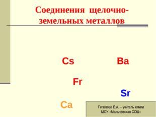 Соединения щелочно-земельных металлов Сs Ba Fr Sr Ca Гепалова Е.А. – учитель