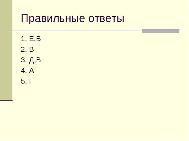 Правильные ответы 1. Е,В 2. В 3. Д,В 4. А 5. Г