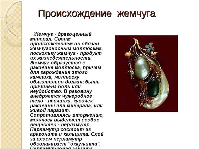 Происхождение жемчуга Жемчуг - драгоценный минерал. Своим происхождением он...