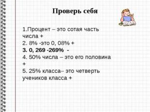 Проверь себя . . 1.Процент – это сотая часть числа + 2. 8% -это 0, 08% + 3. 0