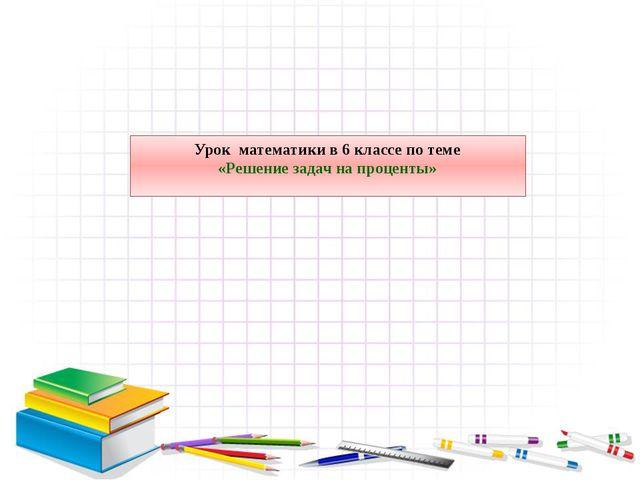 Урок математики в 6 классе по теме «Решение задач на проценты»