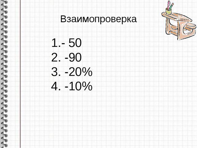 Взаимопроверка 1.- 50 2. -90 3. -20% 4. -10%