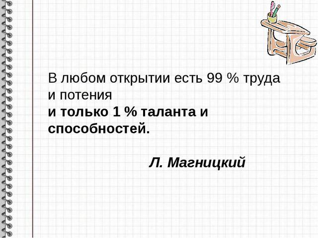 В любом открытии есть 99 % труда и потения и только 1 % таланта и способно...